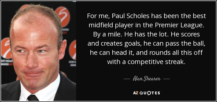 For me, Paul Scholes has been the best midfield player in the Premier League. By a mile. He has the lot. He scores and creates goals, he can pass the ball, he can head it, and rounds all this off with a competitive streak. - Alan Shearer