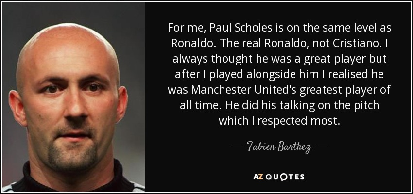 For me, Paul Scholes is on the same level as Ronaldo. The real Ronaldo, not Cristiano. I always thought he was a great player but after I played alongside him I realised he was Manchester United's greatest player of all time. He did his talking on the pitch which I respected most. - Fabien Barthez