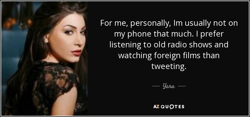 For me, personally, Im usually not on my phone that much. I prefer listening to old radio shows and watching foreign films than tweeting. - Yara