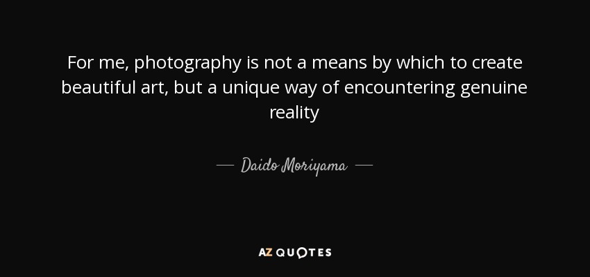 For me, photography is not a means by which to create beautiful art, but a unique way of encountering genuine reality - Daido Moriyama