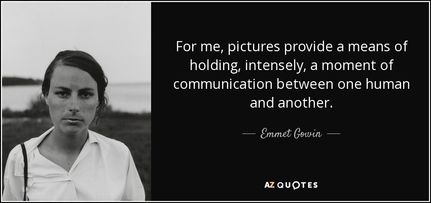 For me, pictures provide a means of holding, intensely, a moment of communication between one human and another. - Emmet Gowin