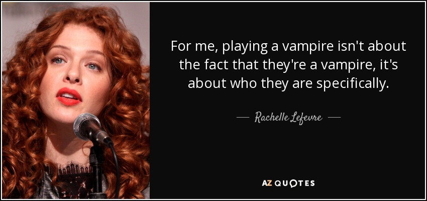 For me, playing a vampire isn't about the fact that they're a vampire, it's about who they are specifically. - Rachelle Lefevre