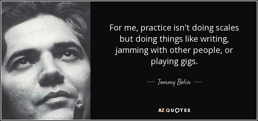 For me, practice isn't doing scales but doing things like writing, jamming with other people, or playing gigs. - Tommy Bolin