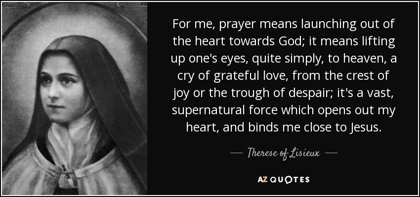 For me, prayer means launching out of the heart towards God; it means lifting up one's eyes, quite simply, to heaven, a cry of grateful love, from the crest of joy or the trough of despair; it's a vast, supernatural force which opens out my heart, and binds me close to Jesus. - Therese of Lisieux