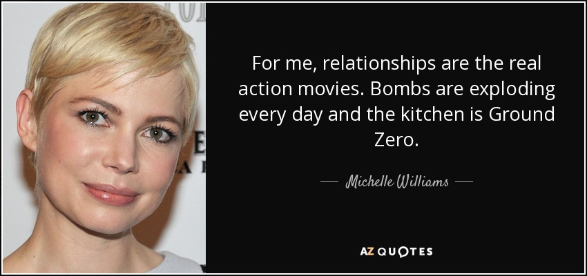 For me, relationships are the real action movies. Bombs are exploding every day and the kitchen is Ground Zero. - Michelle Williams