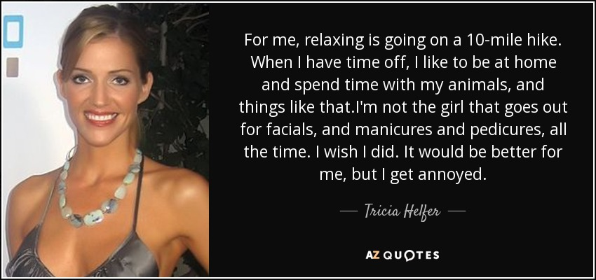 For me, relaxing is going on a 10-mile hike. When I have time off, I like to be at home and spend time with my animals, and things like that.I'm not the girl that goes out for facials, and manicures and pedicures, all the time. I wish I did. It would be better for me, but I get annoyed. - Tricia Helfer