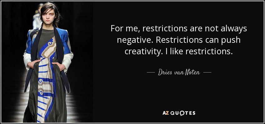 For me, restrictions are not always negative. Restrictions can push creativity. I like restrictions. - Dries van Noten