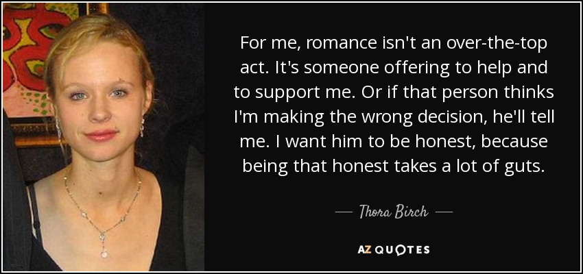 For me, romance isn't an over-the-top act. It's someone offering to help and to support me. Or if that person thinks I'm making the wrong decision, he'll tell me. I want him to be honest, because being that honest takes a lot of guts. - Thora Birch