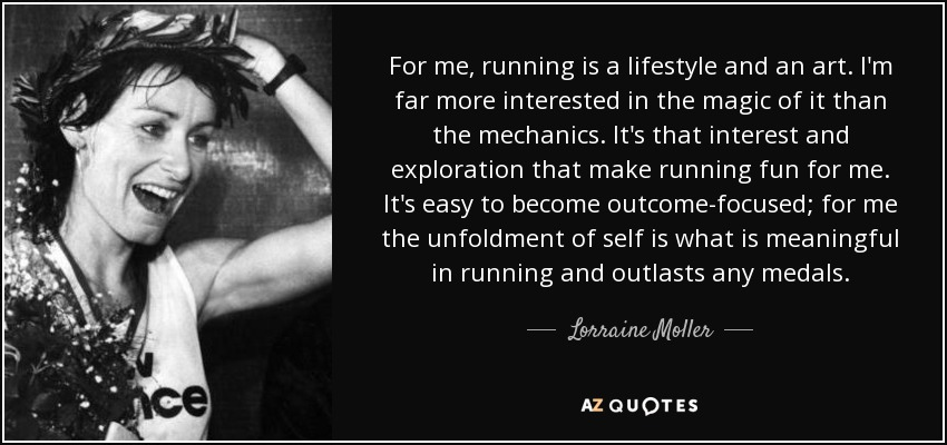 For me, running is a lifestyle and an art. I'm far more interested in the magic of it than the mechanics. It's that interest and exploration that make running fun for me. It's easy to become outcome-focused; for me the unfoldment of self is what is meaningful in running and outlasts any medals. - Lorraine Moller