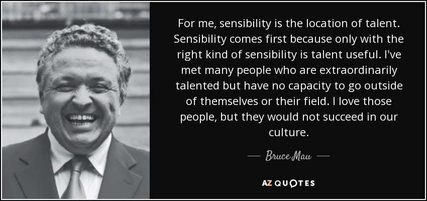 For me, sensibility is the location of talent. Sensibility comes first because only with the right kind of sensibility is talent useful. I've met many people who are extraordinarily talented but have no capacity to go outside of themselves or their field. I love those people, but they would not succeed in our culture. - Bruce Mau