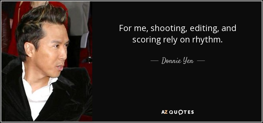 For me, shooting, editing, and scoring rely on rhythm. - Donnie Yen