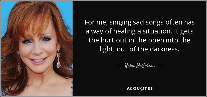 For me, singing sad songs often has a way of healing a situation. It gets the hurt out in the open into the light, out of the darkness. - Reba McEntire