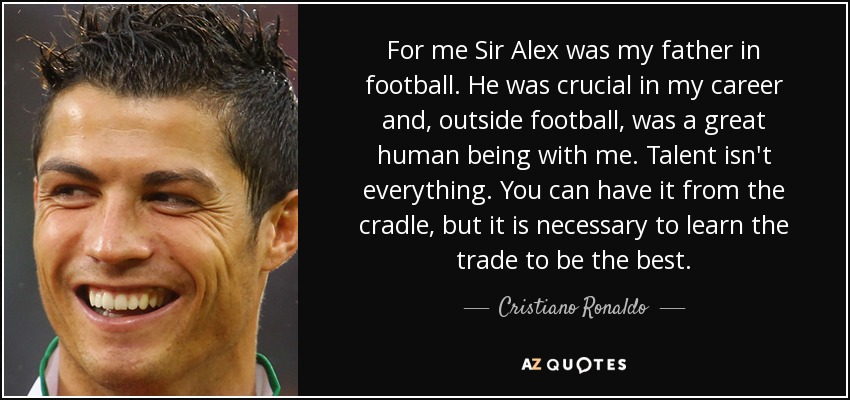 For me Sir Alex was my father in football. He was crucial in my career and, outside football, was a great human being with me. Talent isn't everything. You can have it from the cradle, but it is necessary to learn the trade to be the best. - Cristiano Ronaldo