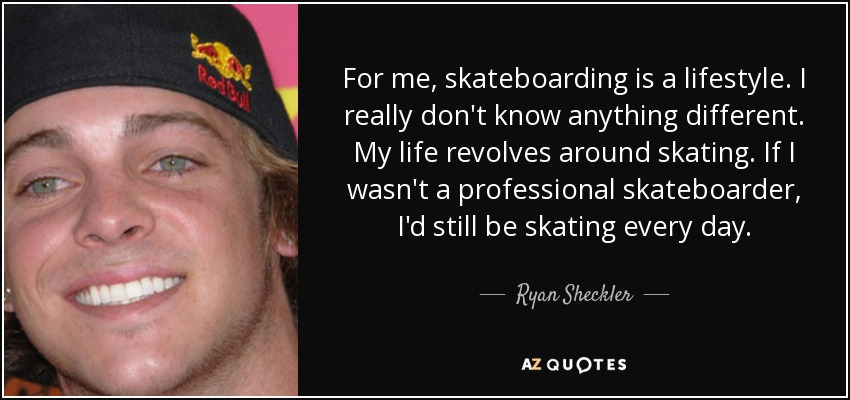 For me, skateboarding is a lifestyle. I really don't know anything different. My life revolves around skating. If I wasn't a professional skateboarder, I'd still be skating every day. - Ryan Sheckler
