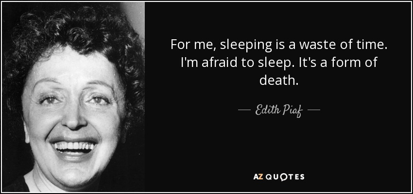 For me, sleeping is a waste of time. I'm afraid to sleep. It's a form of death. - Edith Piaf