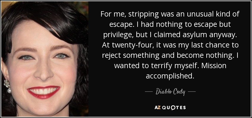 For me, stripping was an unusual kind of escape. I had nothing to escape but privilege, but I claimed asylum anyway. At twenty-four, it was my last chance to reject something and become nothing. I wanted to terrify myself. Mission accomplished. - Diablo Cody