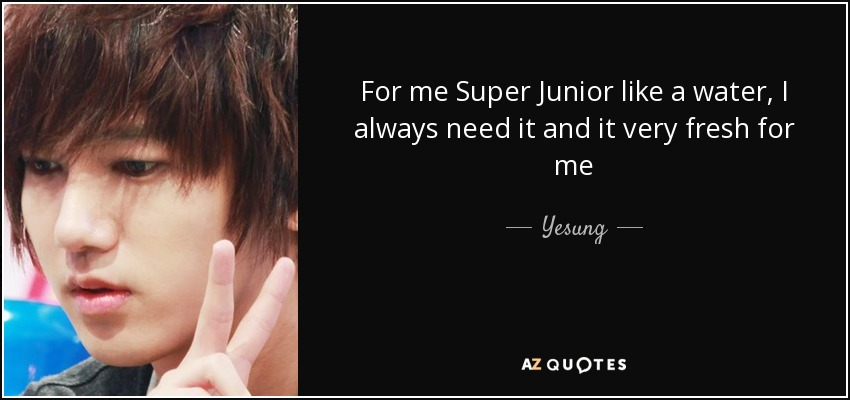 For me Super Junior like a water, I always need it and it very fresh for me - Yesung