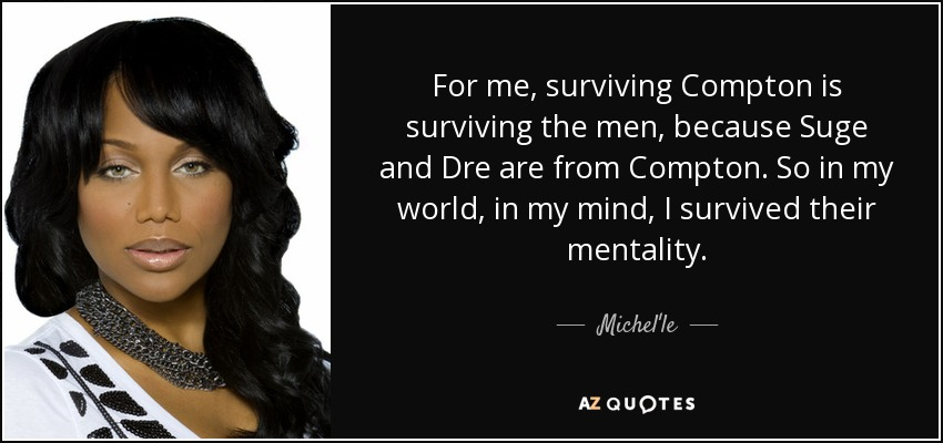 For me, surviving Compton is surviving the men, because Suge and Dre are from Compton. So in my world, in my mind, I survived their mentality. - Michel'le