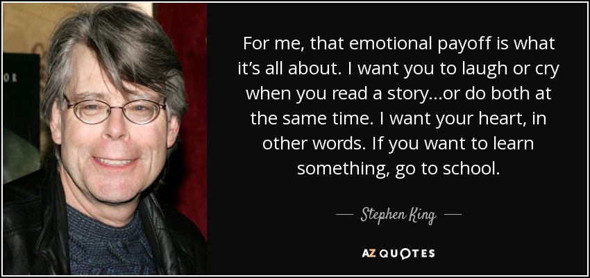 For me, that emotional payoff is what it's all about. I want you to laugh or cry when you read a story...or do both at the same time. I want your heart, in other words. If you want to learn something, go to school. - Stephen King