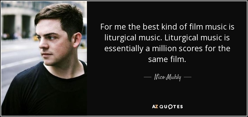 For me the best kind of film music is liturgical music. Liturgical music is essentially a million scores for the same film. - Nico Muhly