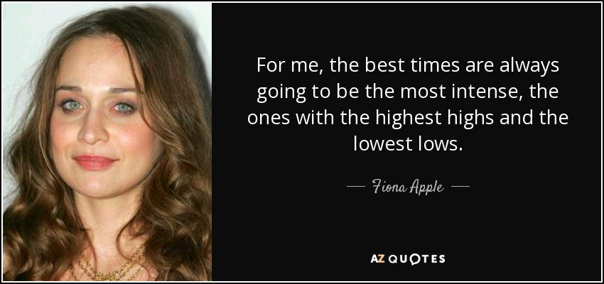 For me, the best times are always going to be the most intense, the ones with the highest highs and the lowest lows. - Fiona Apple