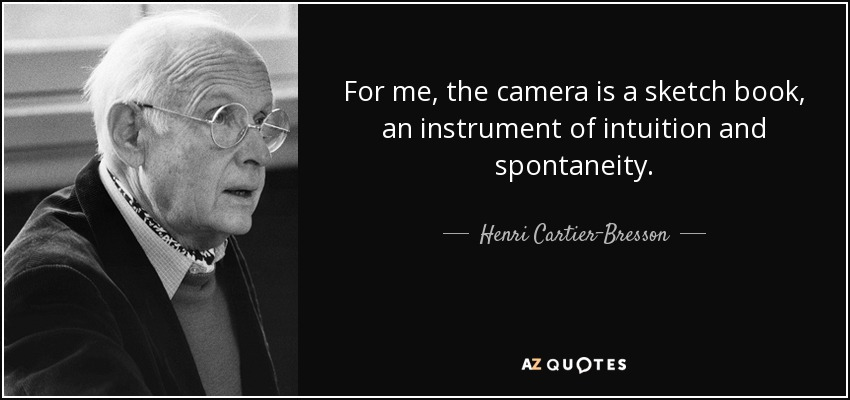 For me, the camera is a sketch book, an instrument of intuition and spontaneity. - Henri Cartier-Bresson