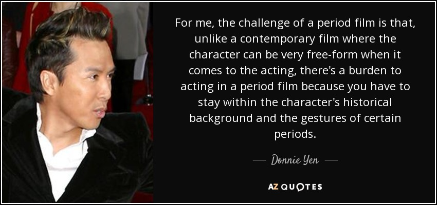 For me, the challenge of a period film is that, unlike a contemporary film where the character can be very free-form when it comes to the acting, there's a burden to acting in a period film because you have to stay within the character's historical background and the gestures of certain periods. - Donnie Yen