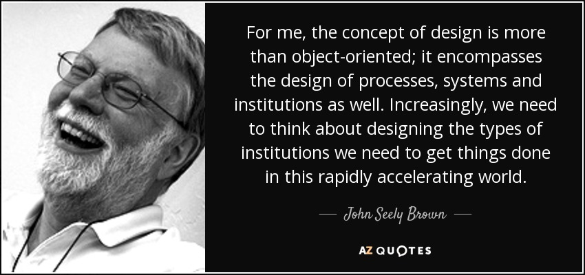 For me, the concept of design is more than object-oriented; it encompasses the design of processes, systems and institutions as well. Increasingly, we need to think about designing the types of institutions we need to get things done in this rapidly accelerating world. - John Seely Brown