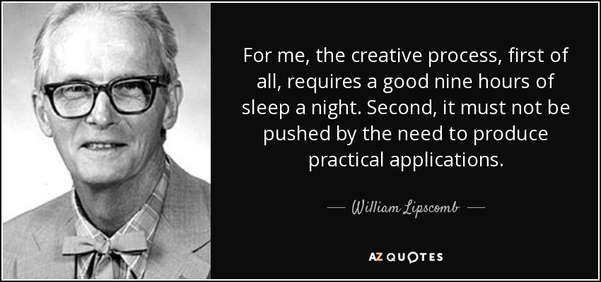 For me, the creative process, first of all, requires a good nine hours of sleep a night. Second, it must not be pushed by the need to produce practical applications. - William Lipscomb