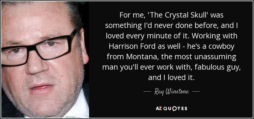 For me, 'The Crystal Skull' was something I'd never done before, and I loved every minute of it. Working with Harrison Ford as well - he's a cowboy from Montana, the most unassuming man you'll ever work with, fabulous guy, and I loved it. - Ray Winstone