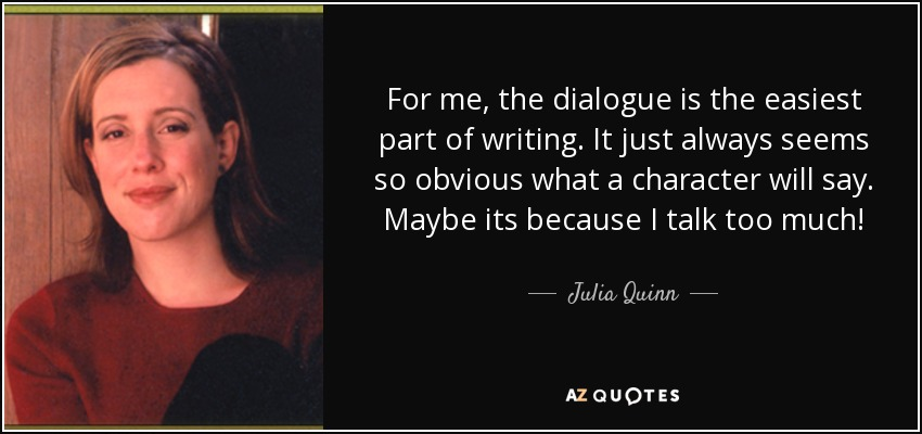 For me, the dialogue is the easiest part of writing. It just always seems so obvious what a character will say. Maybe its because I talk too much! - Julia Quinn
