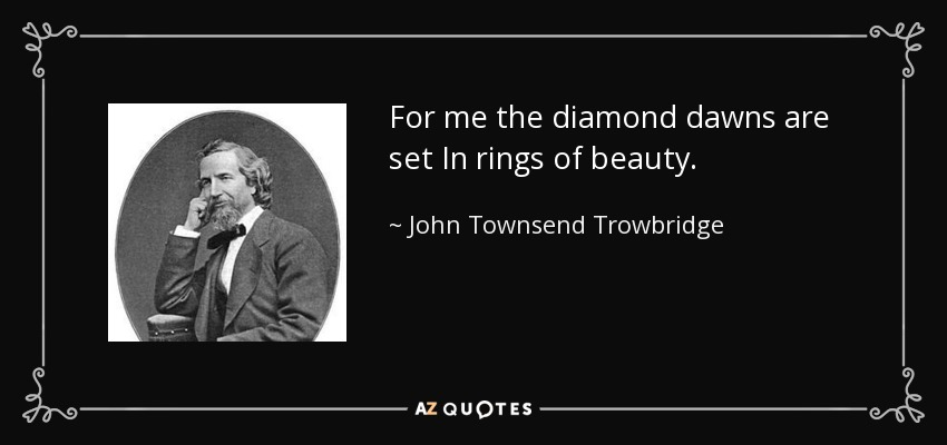 For me the diamond dawns are set In rings of beauty. - John Townsend Trowbridge