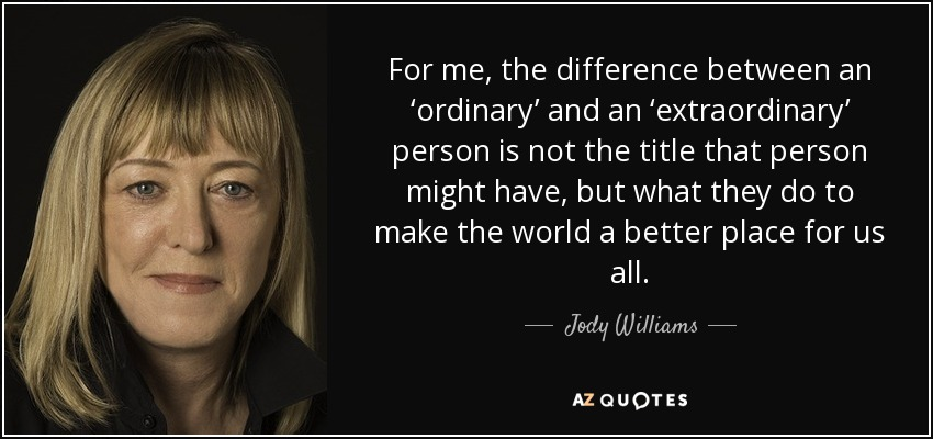 For me, the difference between an 'ordinary' and an 'extraordinary' person is not the title that person might have, but what they do to make the world a better place for us all. - Jody Williams