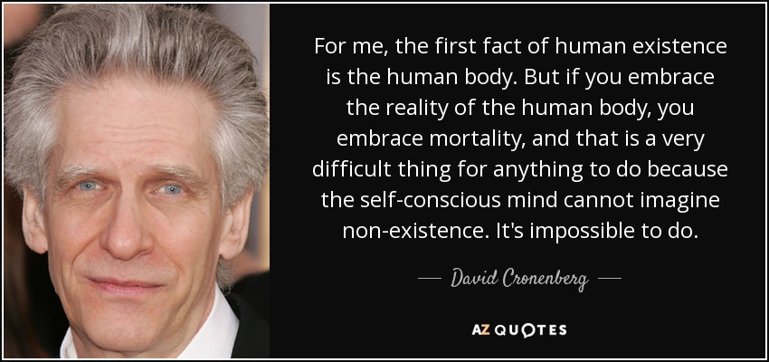 For me, the first fact of human existence is the human body. But if you embrace the reality of the human body, you embrace mortality, and that is a very difficult thing for anything to do because the self-conscious mind cannot imagine non-existence. It's impossible to do. - David Cronenberg