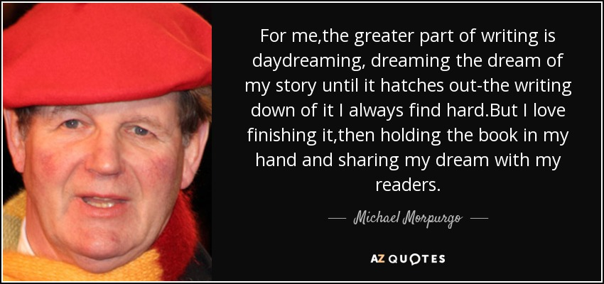 For me,the greater part of writing is daydreaming, dreaming the dream of my story until it hatches out-the writing down of it I always find hard.But I love finishing it,then holding the book in my hand and sharing my dream with my readers. - Michael Morpurgo