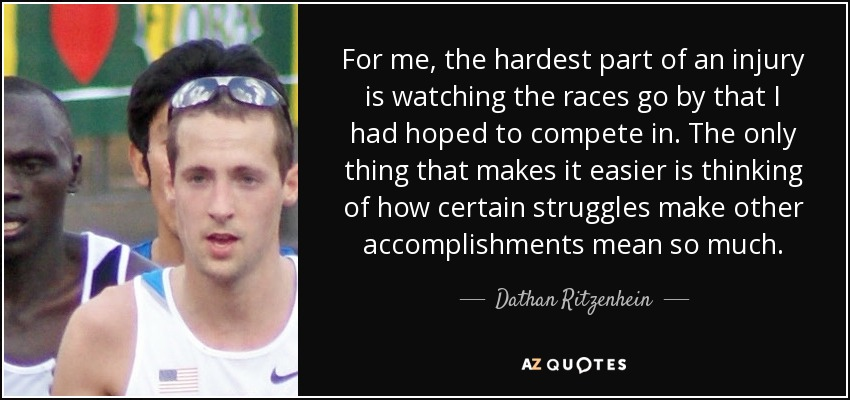 For me, the hardest part of an injury is watching the races go by that I had hoped to compete in. The only thing that makes it easier is thinking of how certain struggles make other accomplishments mean so much. - Dathan Ritzenhein