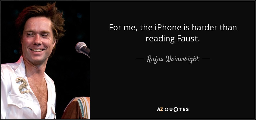 For me, the iPhone is harder than reading Faust. - Rufus Wainwright