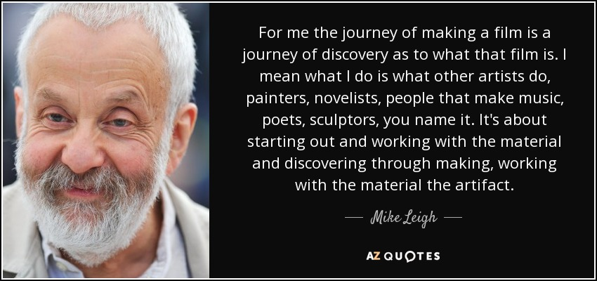 For me the journey of making a film is a journey of discovery as to what that film is. I mean what I do is what other artists do, painters, novelists, people that make music, poets, sculptors, you name it. It's about starting out and working with the material and discovering through making, working with the material the artifact. - Mike Leigh