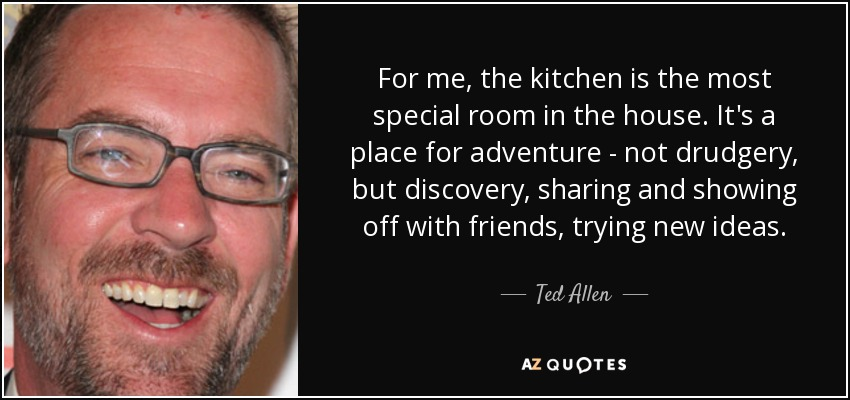 For me, the kitchen is the most special room in the house. It's a place for adventure - not drudgery, but discovery, sharing and showing off with friends, trying new ideas. - Ted Allen