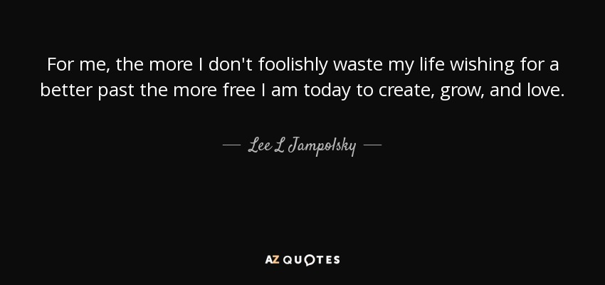 For me, the more I don't foolishly waste my life wishing for a better past the more free I am today to create, grow, and love. - Lee L Jampolsky