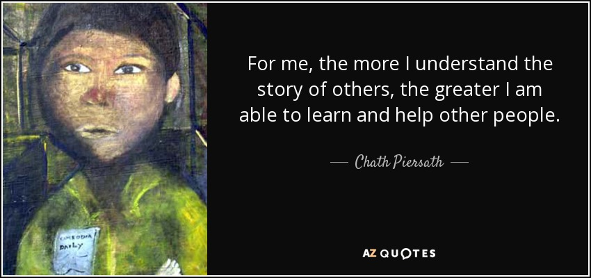 For me, the more I understand the story of others, the greater I am able to learn and help other people. - Chath Piersath