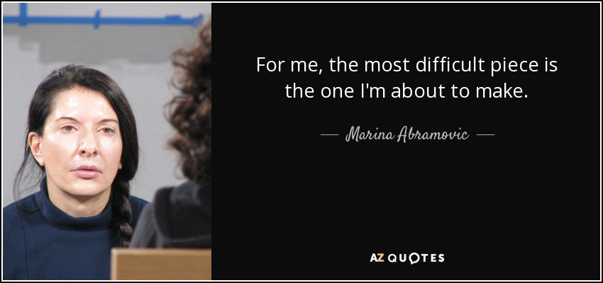 For me, the most difficult piece is the one I'm about to make. - Marina Abramovic