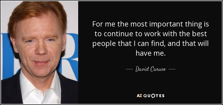 For me the most important thing is to continue to work with the best people that I can find, and that will have me. - David Caruso
