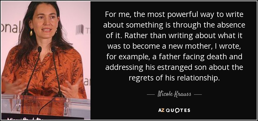 Nicole Krauss quote: For me, the most powerful way to write ...