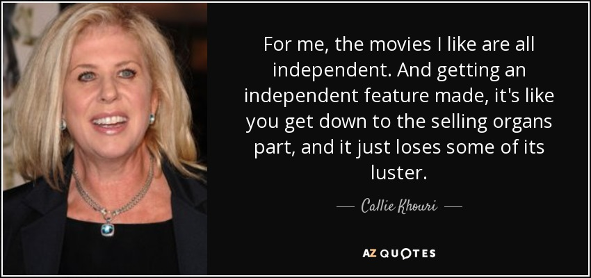 For me, the movies I like are all independent. And getting an independent feature made, it's like you get down to the selling organs part, and it just loses some of its luster. - Callie Khouri