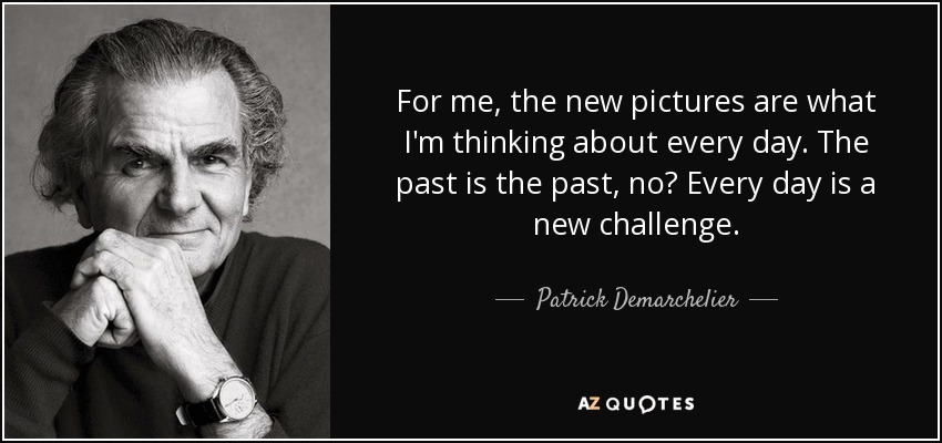 For me, the new pictures are what I'm thinking about every day. The past is the past, no? Every day is a new challenge. - Patrick Demarchelier