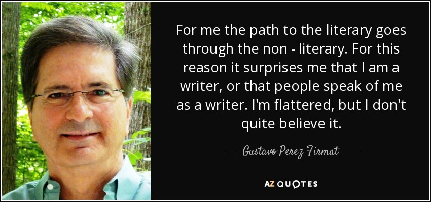 For me the path to the literary goes through the non - literary. For this reason it surprises me that I am a writer, or that people speak of me as a writer. I'm flattered, but I don't quite believe it. - Gustavo Perez Firmat