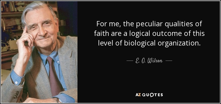 For me, the peculiar qualities of faith are a logical outcome of this level of biological organization. - E. O. Wilson