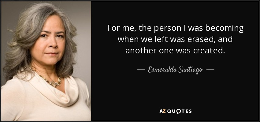 For me, the person I was becoming when we left was erased, and another one was created. - Esmeralda Santiago