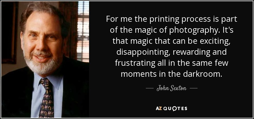 For me the printing process is part of the magic of photography. It's that magic that can be exciting, disappointing, rewarding and frustrating all in the same few moments in the darkroom. - John Sexton